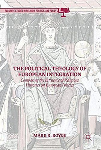 The political theology of european integration : comparing the influence of religious histories on european policies / Mark R. Royce