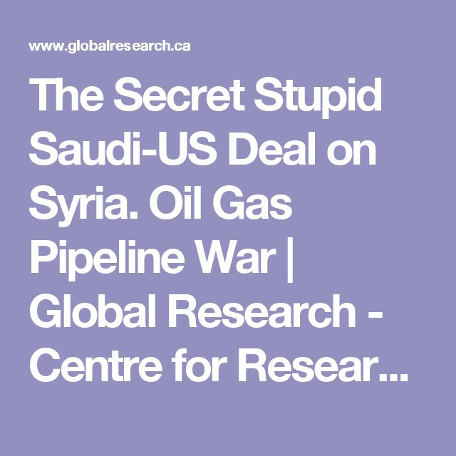 The Secret Stupid Saudi-US Deal on Syria. Oil Gas Pipeline War | Global Research - Centre for Research on Globalization