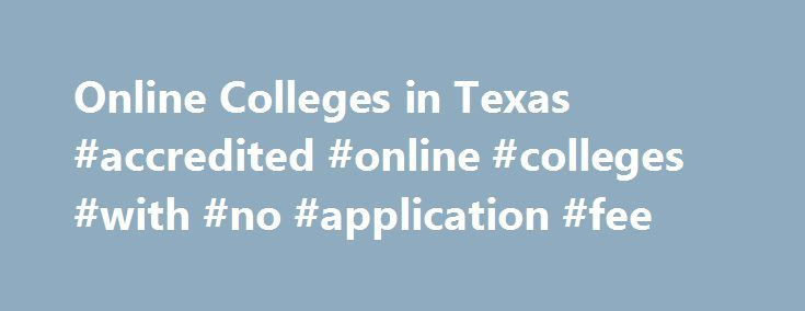 Online Colleges in Texas #accredited #online #colleges #with #no #application #fee http://columbus.remmont.com/online-colleges-in-texas-accredited-online-colleges-with-no-application-fee/  # 2016 Directory of Online Colleges and Universities in Texas Texas has more than 365 post-secondary institutions, of which 74 offer online programs. Of these accredited online colleges, 32 are public four-year colleges or universities and 13 are public community or technical colleges and 29 are private…