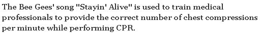 "The Bee Gees' song ""Stayin' Alive' is used to train professionals to provide the correct number of chest compressions pre minute while performing CPR.  (4) Sreeram N Ramasubramanian's answer to What are some of the most mind-blowing facts that sound like ""BS"", but are actually true? - Quora"