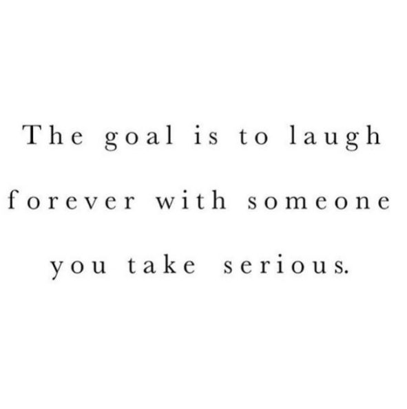 The goal is to laugh forever with someone you take serious.