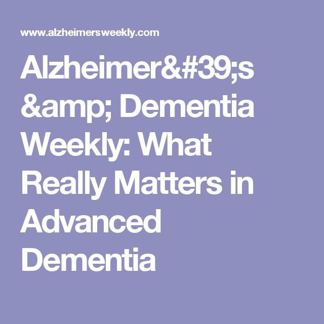 Alzheimer's & Dementia Weekly: What Really Matters in Advanced Dementia