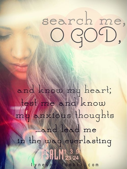 Search me, O God, and know my heart; test me and know my anxious thoughts... and lead me in the way everlasting. Psalm 139:23-24 #Faith