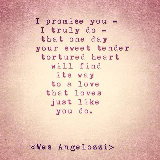 """""""I promise you - I truly promise - that one day your sweet, tender, tortured heart will find the way to a love that loves just like you do."""" - Wes Angelozzi"""