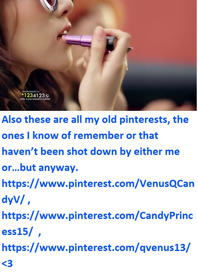 Also these are all my old pinterests, the ones I know of remember or that haven't been shot down by either me or…but anyway.  https://www.pinterest.com/VenusQCandyV/ , https://www.pinterest.com/CandyPrincess15/  ,  https://www.pinterest.com/qvenus13/  <3