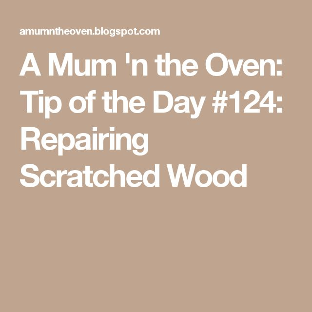 A Mum 'n the Oven: Tip of the Day #124: Repairing Scratched Wood