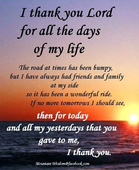 I thank YOU Lord for all the days of my life. The road at times has been bumpy, but I have ...