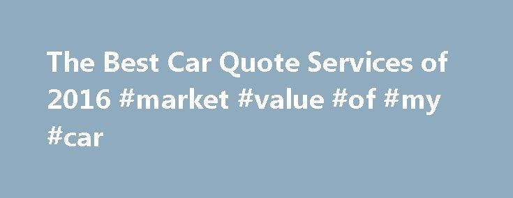 The Best Car Quote Services of 2016 #market #value #of #my #car http://cars.remmont.com/the-best-car-quote-services-of-2016-market-value-of-my-car/  #car quotes # Imagine walking into the new car dealership with no knowledge on or insight on the vehicle you are looking for. You have no idea what type of. Kelley Blue Book Are you completely lost with where to begin with your new car purchase? Aren't sure if you would be better off to…The post The Best Car Quote Services of 2016 #market #value…