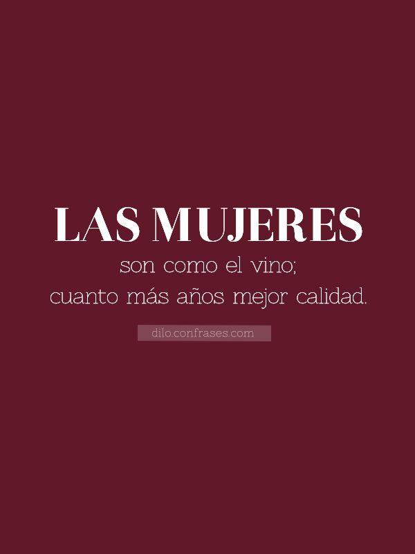 Las mujeres son como el vino; cuantos más años mejor calidad.  5 Frases para celebrar el día de la mujer, Feliz día a todas.
