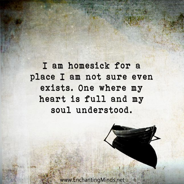 I am homesick for a place I am not sure even exists. One where my heart is full and my soul understood.