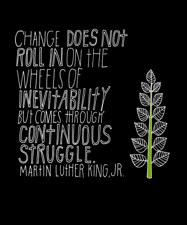 Change does not roll in on the wheels of inevitability but come through continuous struggle. ~ Martin Luther King, Jr.