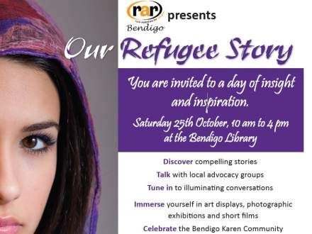 Our Refugee Story  When: 10:00am - 4:00pm October 25, 2014 Location: Bendigo Library 259 Hargreaves Street, Bendigo Victoria 3550    Website: www.rarbendigo.com/events.html Email: rarbendigo@gmail.com  Rural Australians for Refugees present an engaging and exciting range of guest speakers, displays and performances for this one day event.  Guests include Di Dempsey, Hazel Edwards, Julian Burnside and Najaf Mazari .