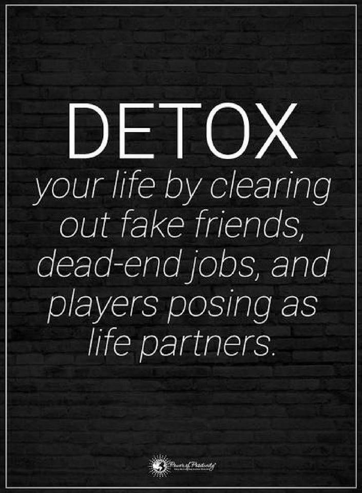 Quotes Detox your life by clearing out fake friends, dead-end jobs, and players posing as life partners