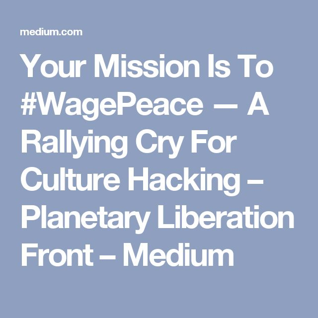 Your Mission Is To #WagePeace — A Rallying Cry For Culture Hacking – Planetary Liberation Front – Medium
