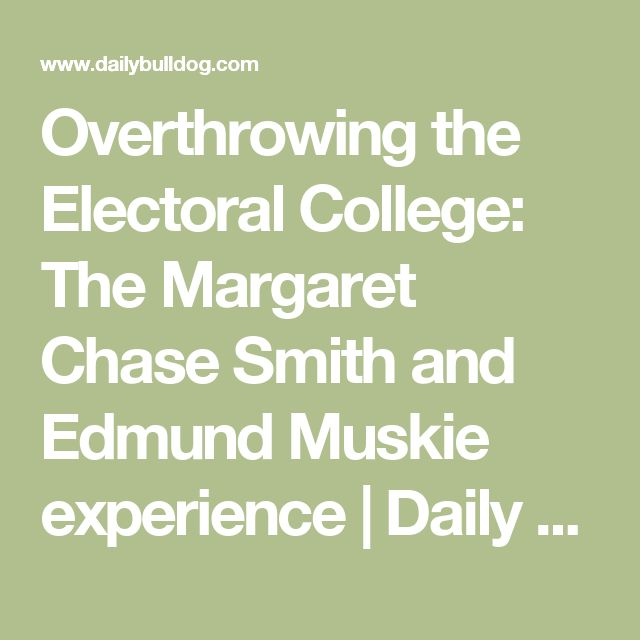 Overthrowing the Electoral College: The Margaret Chase Smith and Edmund Muskie experience | Daily Bulldog