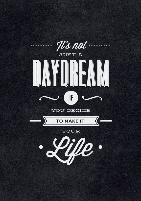 It's not just a daydream if you decide to make it your life.