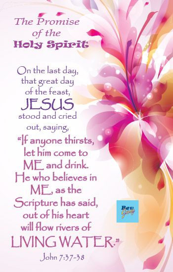 "John-7:38 On the last day, that great day of the feast, Jesus stood and cried out, saying, ""If anyone thirsts, let him come to Me and drink. He who believes in Me, as the Scripture has said, out of his heart will flow rivers of living water."""