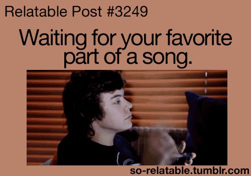 Waiting for your favorite part of a song. feat. Harry Styles(the whole part of one direction songs are my favorite!!)