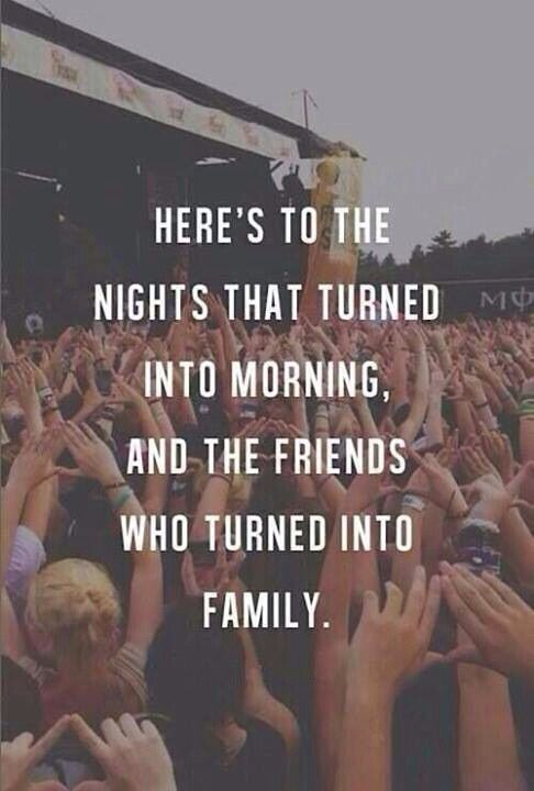 Here's to the nights that turned into morning, and the friends who turned into family