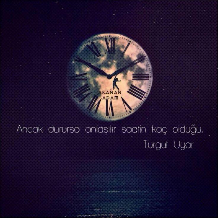 Ancak durursa anlaşılır saatin kaç olduğu.  - Turgut Uyar