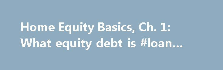 Home Equity Basics, Ch. 1: What equity debt is #loan #caculator http://loan-credit.remmont.com/home-equity-basics-ch-1-what-equity-debt-is-loan-caculator/  #home equity loans # What home equity debt is A home equity loan or line of credit allows you to borrow money, using your home's equity as collateral. Wait. Don't click to another page. If the above paragraph seems like gibberish, you have surfed to the right place. We will explain what home equity is, […]