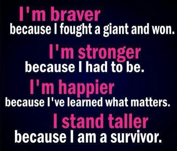 Im braver because i fought a giant and won. Im stronger because i had to be. Im happier because ive learned what matters. I stand taller because i am a survivor