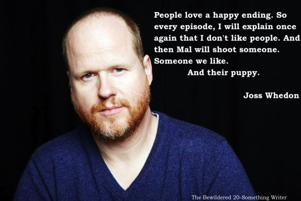 """People love a happy ending. So every episode, I will explain once again that I don't like people. And then Mal will shoot someone. Someone we like. And their puppy."" Joss Whedon"