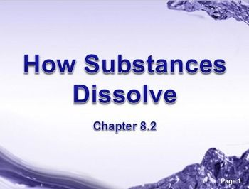 Physical Science: 8.2 How Substances DissolvePowerPoint Presentation (8.2 of 18.3)* Unit 5*This is part of a series based upon chapters and sectionsTopics: Universal solvents, ionic compounds, polar and non-polar compounds, ionic crystals, hydrogen bonds, like-dissolves-likes, attractive forces, dissolving process, diffuse, properties of a solution