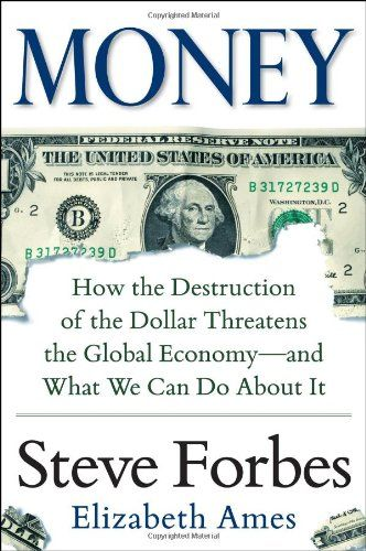 """Money: How the Destruction of the Dollar Threatens the Global Economy - and What We Can Do About It by Steve Forbes 