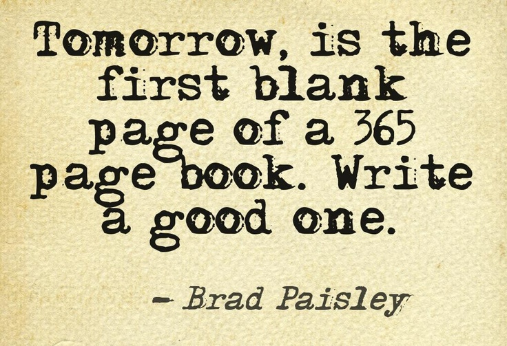 """Tomorrow is the first blank page of a 365 page book.Write a good one."" -Brad Paisley"