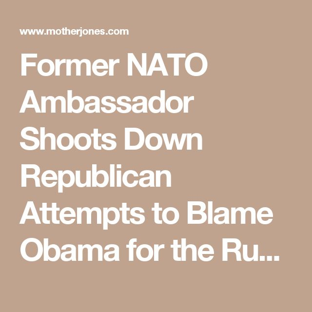 Former NATO Ambassador Shoots Down Republican Attempts to Blame Obama for the Russian Election Hack – Mother Jones