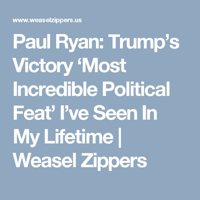 Paul Ryan: Trump's Victory 'Most Incredible Political Feat' I've Seen In My Lifetime | Weasel Zippers