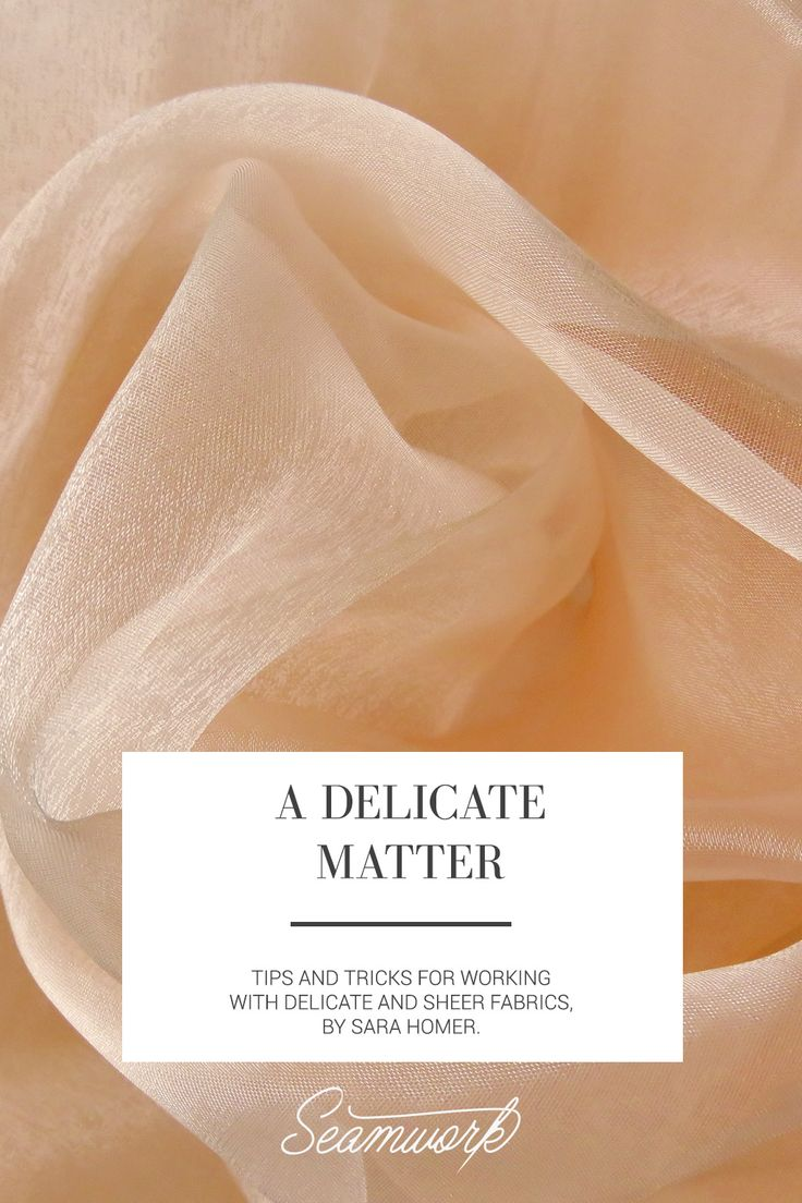 A Delicate Matter: Tips and tricks for sewing with delicate and sheer fabrics.