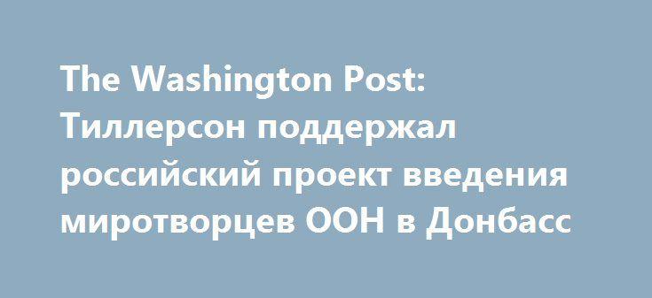The Washington Post: Тиллерсон поддержал российский проект введения миротворцев ООН в Донбасс https://apral.ru/2017/09/09/the-washington-post-tillerson-podderzhal-rossijskij-proekt-vvedeniya-mirotvortsev-oon-v-donbass.html  По данным американского издания, госсекретарь США Рекс Тиллерсон солидарен с Москвой по вопросу о порядке работы миротворцев ООН на юго-востоке Украины5 сентября президент РФ Владимир Путин высказался за введение миротворческого контингента в Донбасс и поручил дипломатам…