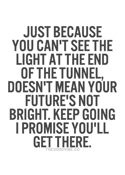 Just Because You Cant See The Light At The End Of The Tunnel Doesn