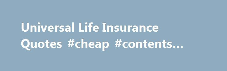 Universal Life Insurance Quotes #cheap #contents #insurance http://insurances.remmont.com/universal-life-insurance-quotes-cheap-contents-insurance/  #universal life insurance # Learn about Universal Life Insurance, and obtain a free quote Read our article below to learn more about how Universal Life insurance can benefit you. If you are ready to move on to requesting a quote, our experienced agents can assist you with obtaining more information. What is Universal Life Insurance?Read MoreThe…