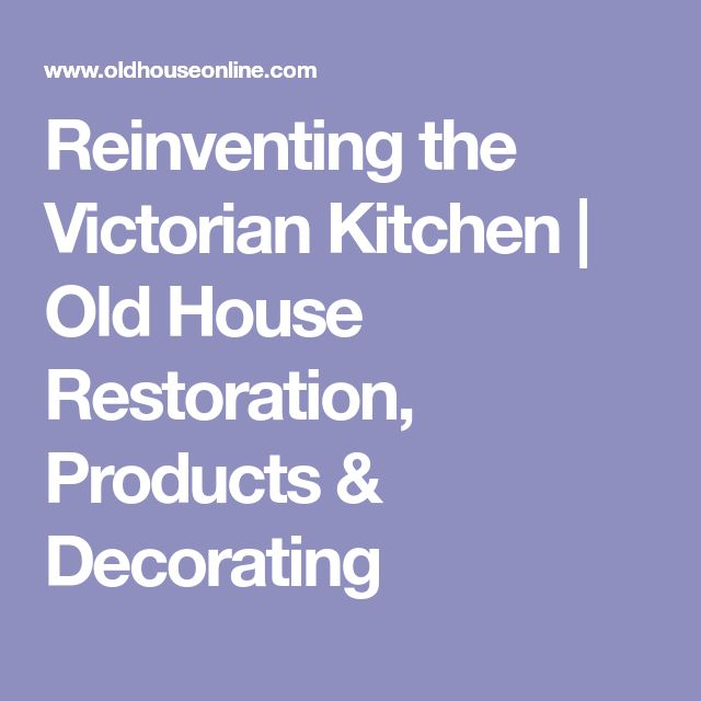 Reinventing the Victorian Kitchen | Old House Restoration, Products & Decorating