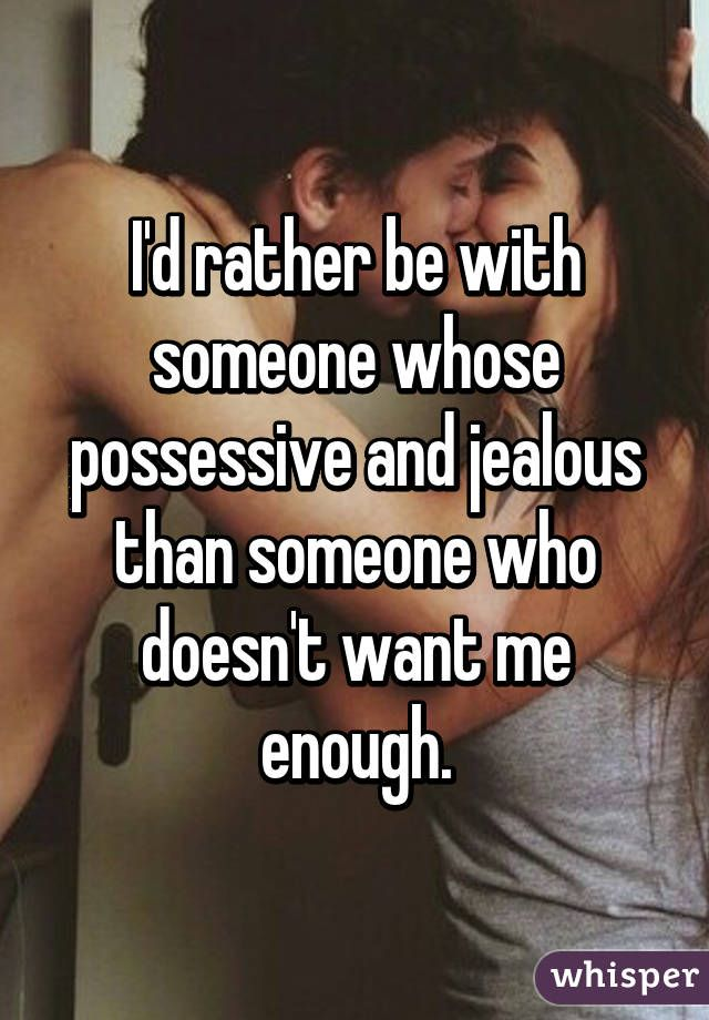 I'd rather be with someone whose possessive and jealous than someone who doesn't want me enough.