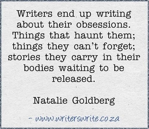 Writers end up writing about their obsessions. Things that haunt them; things they can't forget; stories they carry in their bodies waiting to be released. ~ Natalie Goldberg writing quote