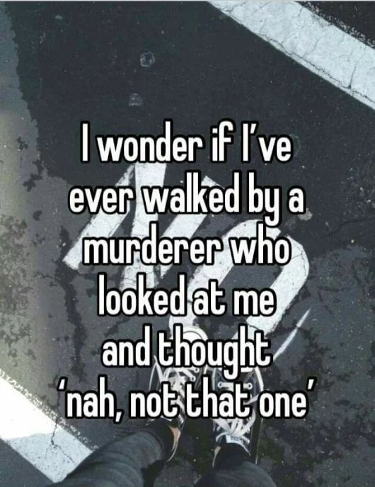 The average human walks by a murderer at least 4 times in their life.