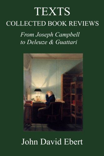 Texts: Collected Book Reviews from Joseph Campbell to Deleuze and Guattari:   Ebert on Deleuze & Guattari; Ebert on Slavoj Zizek; Ebert on Jean Baudrillard; Ebert on Paul Virilio; Ebert on Peter Sloterdijk, etc. etc. It's all here: fifteen years of John David Ebert's collected book reviews from his early days as a Joseph Campbell scholar right up to his reviews of Boris Groys in 2014. Numbering almost 60 in total, these book reviews constitute a disguised intellectual autobiography of ...