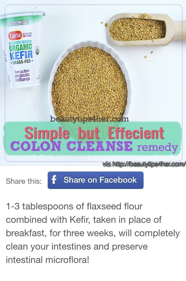 Consume this blend for breakfast for 3 weeks ... Week 1: 1 tablespoon of flaxseed flour and 100 ml of kefir Week 2: 2 tablespoons of flaxseed flour and 100 ml of kefir Week 3: 3 tablespoons of flaxseed flour and 150 ml of kefir You can grind your own flaxseed if you cannot find the flour, but make sure to grind it daily as it will go rancid if leftover. Drink at least 2 liters of water a day, honey water is even better.