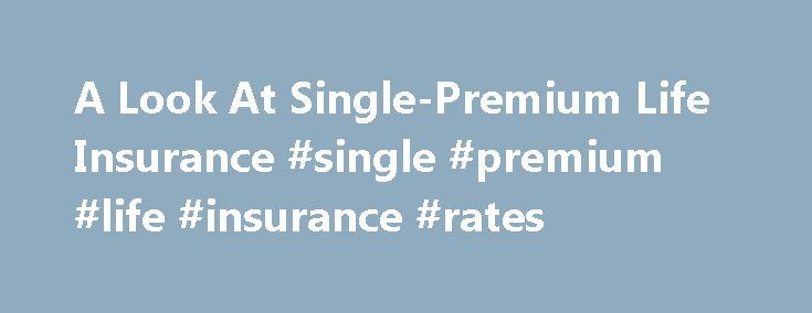 A Look At Single-Premium Life Insurance #single #premium #life #insurance #rates http://missouri.remmont.com/a-look-at-single-premium-life-insurance-single-premium-life-insurance-rates/  # A Look At Single-Premium Life Insurance The main benefit of life insurance is to leverage funds to create an estate that can provide for survivors or to leave something to charity. Single-premium life (SPL) is a type of life insurance in which a lump sum of money is paid into the policy in return for a…