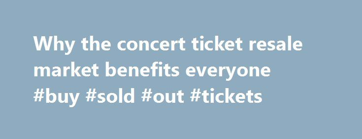Why the concert ticket resale market benefits everyone #buy #sold #out #tickets http://tickets.nef2.com/why-the-concert-ticket-resale-market-benefits-everyone-buy-sold-out-tickets/  Why the concert ticket resale market benefits everyone Artists, venues, concertgoers — no one likes ticket scalpers. But new research from Duke University s Fuqua School of Business suggests a concert ticket resale market can be a plus for everyone involved. Professor Victor Bennett found that when tickets could…