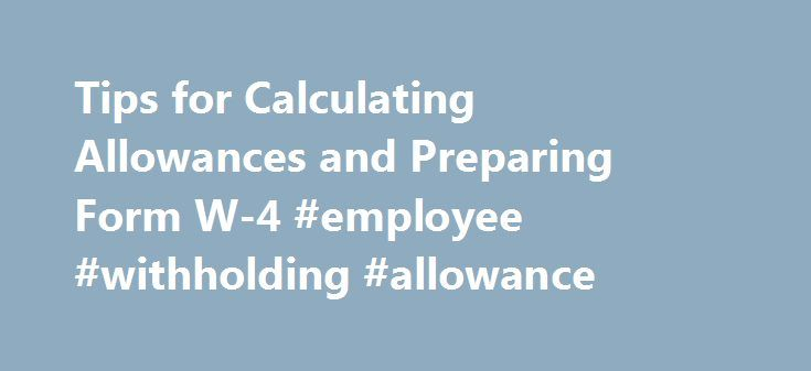 Tips for Calculating Allowances and Preparing Form W-4 #employee #withholding #allowance http://ireland.nef2.com/tips-for-calculating-allowances-and-preparing-form-w-4-employee-withholding-allowance/  # How To Fill Out Form W-4 Updated April 19, 2017 You see it with every paycheck – your net income is whittled away as your employer takes federal and state taxes out of your gross pay. He withholds taxes then sends the money to the government on your behalf. So how does your employer know how…