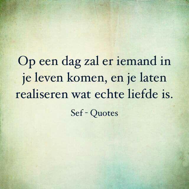 Op een dag zal er iemand in je leven komen, en je laten realiseren wat echte liefde is.
