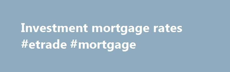 Investment mortgage rates #etrade #mortgage http://mortgage.remmont.com/investment-mortgage-rates-etrade-mortgage/  #investment mortgage rates # Buy An Investment Property Residential investment property mortgages differ from primary home mortgages in four key areas: Downpayment: Investment property mortgages usually require a larger downpayment. Interest Rate: Investment property mortgages usually have higher rates. Loan Underwriting: Residential investment property mortgages may be…