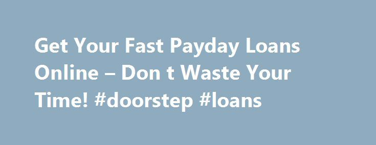 Get Your Fast Payday Loans Online – Don t Waste Your Time! #doorstep #loans http://loan.remmont.com/get-your-fast-payday-loans-online-don-t-waste-your-time-doorstep-loans/  #instant payday loans online # MONNYLOANS.COM – Fast Approval Payday Loans Monnyloans.com is devoted to fair and straightforward lending practices and does its best providing payday loan services to those borrowers who appeared in a situation of cash shortage and needs to fix it fast. We step out as a mediator company…