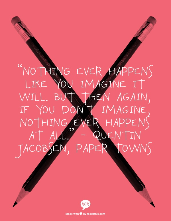 """Nothing ever happens like you imagine it will. But then again, if you don't imagine, nothing ever happens at all."" - Quentin Jacobsen, Paper Towns"