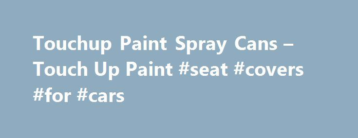 Touchup Paint Spray Cans – Touch Up Paint #seat #covers #for #cars http://car.remmont.com/touchup-paint-spray-cans-touch-up-paint-seat-covers-for-cars/  #touch up paint for cars # Touchup Paint Directions for use: Always start by washing the area that you are painting with soap and water. Then wipe the area down with wax and grease remover. You should then lightly scuff the area that you are painting with a gray scotch brite pad, this will give […]The post Touchup Paint Spray Cans – Touch Up…
